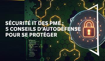 Sécurité IT des PME : 5conseils d'autodéfense pour se protéger