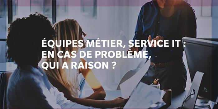 Équipes métier, service IT: en cas de problème, qui a raison?