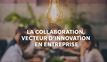 La collaboration, vecteur de l'innovation en entreprise
