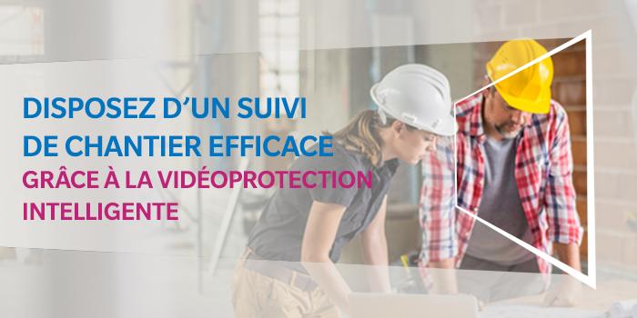 Disposez d'un suivi de chantier efficace avec la vidéoprotection intelligente